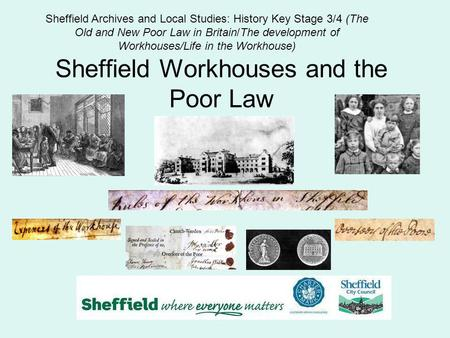 Sheffield Workhouses and the Poor Law Sheffield Archives and Local Studies: History Key Stage 3/4 (The Old and New Poor Law in Britain/The development.
