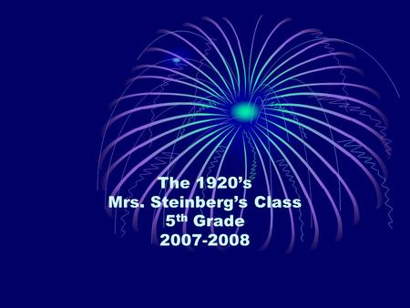 The 1920's Mrs. Steinberg's Class 5 th Grade 2007-2008.