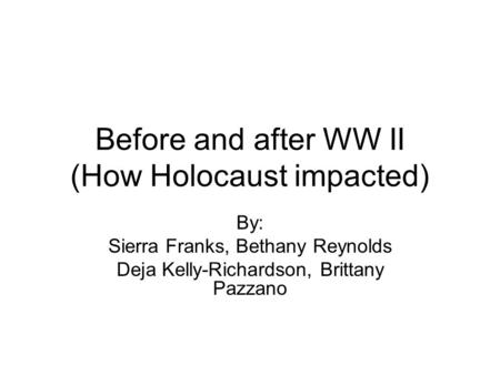 Before and after WW II (How Holocaust impacted) By: Sierra Franks, Bethany Reynolds Deja Kelly-Richardson, Brittany Pazzano.