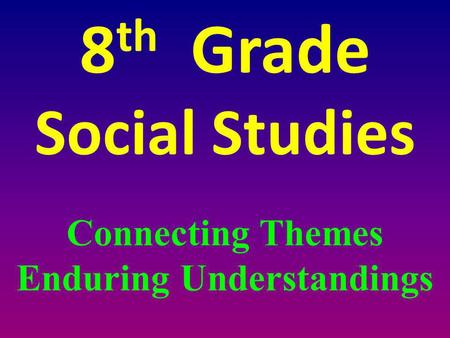 8 th Grade Social Studies Connecting Themes Enduring Understandings.