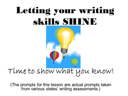 Letting your writing skills SHINE Time to show what you know! (The prompts for this lesson are actual prompts taken from various states' writing assessments.)