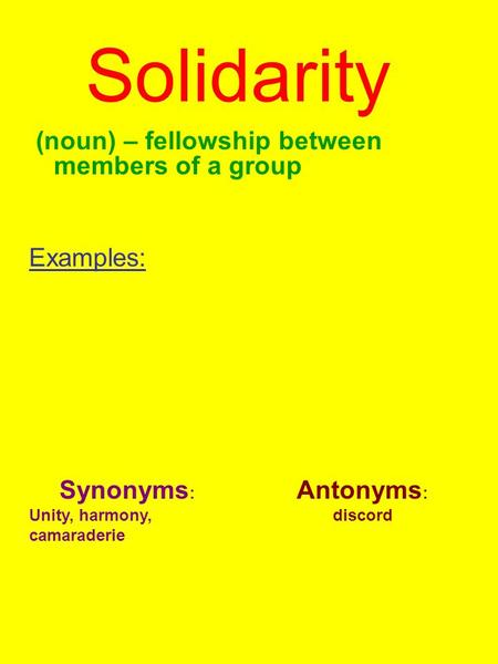 Solidarity (noun) – fellowship between members of a group Examples: Synonyms : Unity, harmony, camaraderie Antonyms : discord.