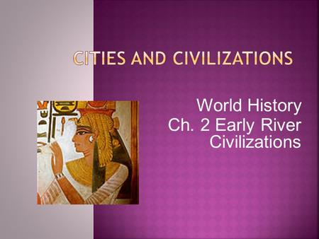 World History Ch. 2 Early River Civilizations. Advanced Advanced Cities Cities Specialized Specialized Workers Workers Complex Complex Institutions.