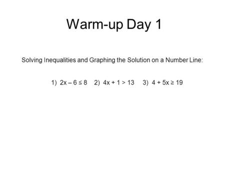 Warm-up Day 1 Solving Inequalities and Graphing the Solution on a Number Line: 1) 2x – 6 ≤ 8 2) 4x + 1 > 13 3) 4 + 5x ≥ 19.