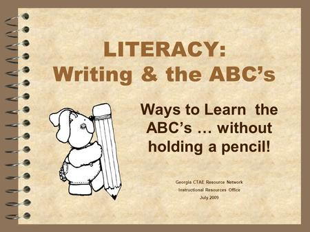 LITERACY: Writing & the ABC's Ways to Learn the ABC's … without holding a pencil! Georgia CTAE Resource Network Instructional Resources Office July 2009.
