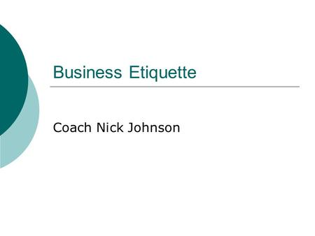 "Business Etiquette Coach Nick Johnson. What is Etiquette? ""The conduct or procedure required by good breeding or prescribed by authority to be observed."