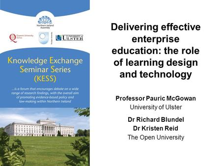 Delivering effective enterprise education: the role of learning design and technology Professor Pauric McGowan University of Ulster Dr Richard Blundel.
