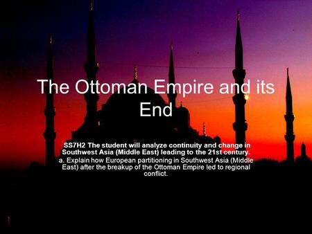 The Ottoman Empire and its End SS7H2 The student will analyze continuity and change in Southwest Asia (Middle East) leading to the 21st century. a. Explain.