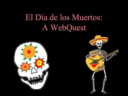 El Día de los Muertos: A WebQuest. Introduction Many people consider El Día de los Muertos (The Day of the Dead) to be the Mexican version of Halloween.