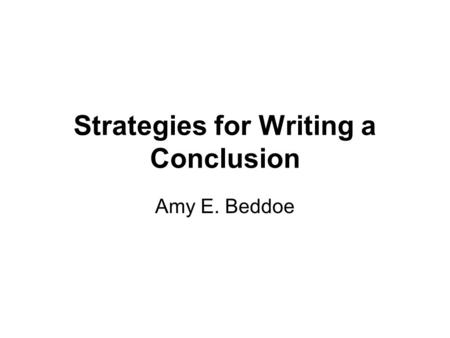 Strategies for Writing a Conclusion Amy E. Beddoe.
