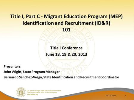 Title I, Part C - Migrant Education Program (MEP) Identification and Recruitment (ID&R) 101 Title I Conference June 18, 19 & 20, 2013 Presenters: John.