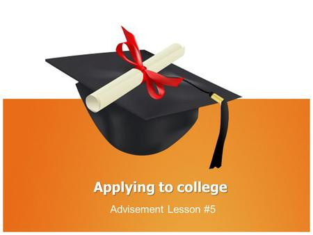 Applying to college Advisement Lesson #5. Introduction It might seem like graduation is far away, yet it will be here before you know it! Applying for.