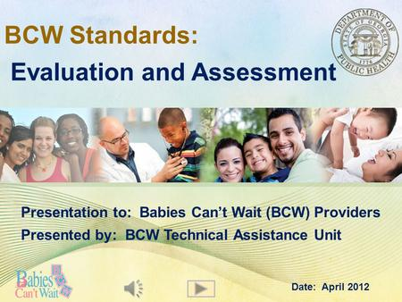 BCW Standards: Evaluation and Assessment Presentation to: Babies Can't Wait (BCW) Providers Presented by: BCW Technical Assistance Unit Date: April 2012.