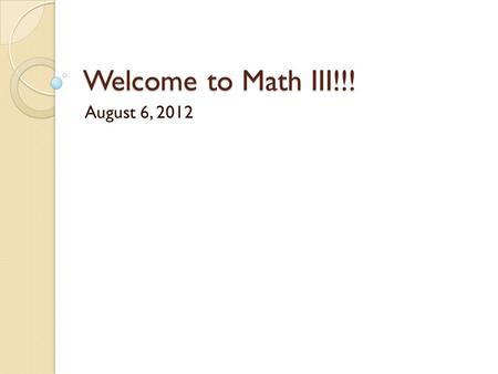 Welcome to Math III!!! August 6, 2012. Murder Each person get a card ◦ DO NOT SHOW YOUR CARD TO ANYONE!!! ◦ DO NOT TELL ANYONE WHAT YOU HAVE!!! If you.