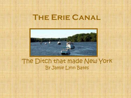The Erie Canal The Ditch that made New York By Jamie Lynn Bates.
