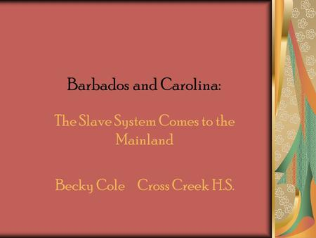 Barbados and Carolina: The Slave System Comes to the Mainland Becky Cole Cross Creek H.S.