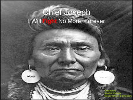 Chief Joseph I Will Fight No More, Forever Created by Alexine Holmes Meadowbrook Elementary.