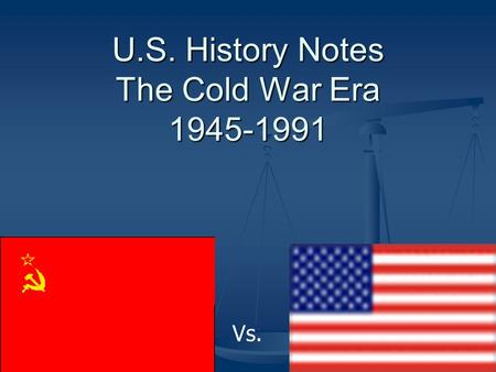 U.S. History Notes The Cold War Era 1945-1991 Vs..