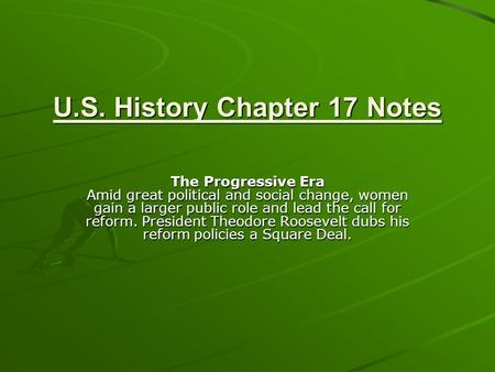 U.S. History Chapter 17 Notes The Progressive Era Amid great political and social change, women gain a larger public role and lead the call for reform.