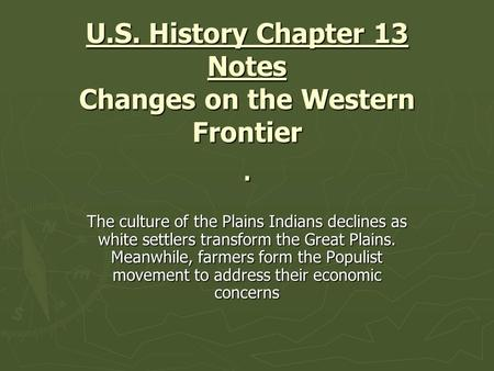 U.S. History Chapter 13 Notes Changes on the Western Frontier. The culture of the Plains Indians declines as white settlers transform the Great Plains.
