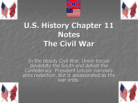 U.S. History Chapter 11 Notes The Civil War In the bloody Civil War, Union forces devastate the South and defeat the Confederacy. President Lincoln narrowly.
