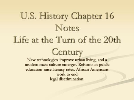 U.S. History Chapter 16 Notes Life at the Turn of the 20th Century New technologies improve urban living, and a modern mass culture emerges. Reforms in.