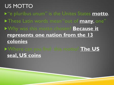 "US MOTTO  "" e pluribus unum"" is the Unites States motto.  These Latin words mean ""out of many, one""  Why was this motto chosen? Because it represents."