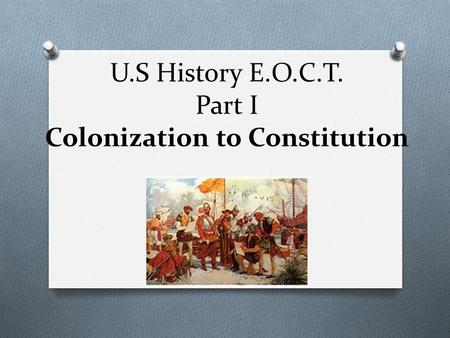 U.S History E.O.C.T. Part I Colonization to Constitution.