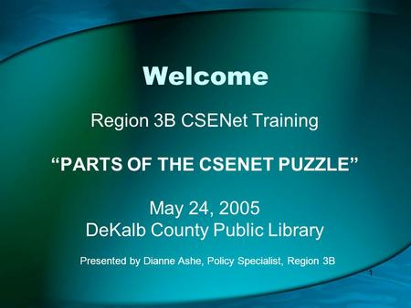 "1 Welcome Region 3B CSENet Training ""PARTS OF THE CSENET PUZZLE"" May 24, 2005 DeKalb County Public Library Presented by Dianne Ashe, Policy Specialist,"