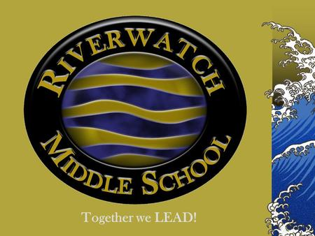 "Together we LEAD!. Purpose of Riverwatch Middle School Our vision statement is ""Together we LEAD – Learn, Excel, Achieve and Dream."""