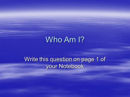 Who Am I? Write this question on page 1 of your Notebook.