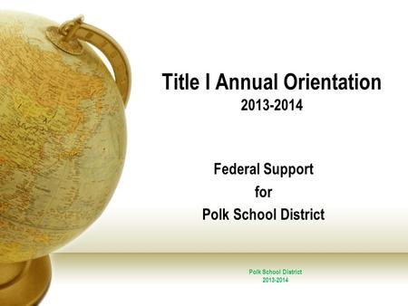 Title I Annual Orientation 2013-2014 Federal Support for Polk School District 2013-2014.