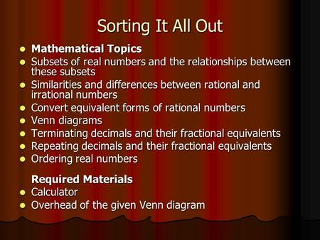Sorting It All Out Mathematical Topics Mathematical Topics Subsets of real numbers and the relationships between these subsets Subsets of real numbers.