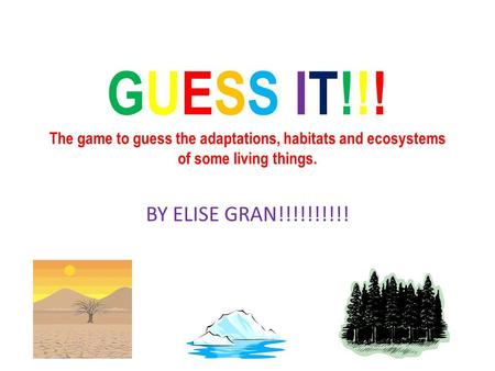 GUESS IT!!! The game to guess the adaptations, habitats and ecosystems of some living things. BY ELISE GRAN!!!!!!!!!!