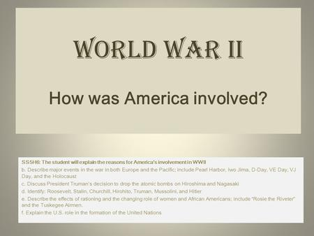 World War II How was America involved? SS5H6: The student will explain the reasons for America's involvement in WWII b. Describe major events in the war.