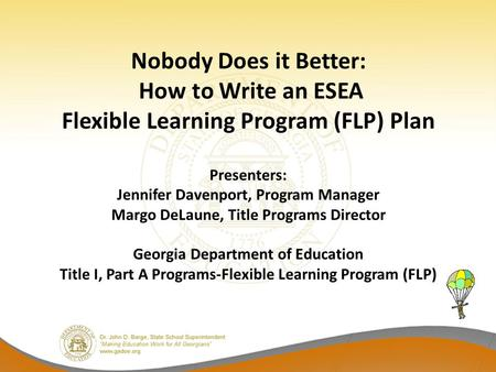 Nobody Does it Better: How to Write an ESEA Flexible Learning Program (FLP) Plan Presenters: Jennifer Davenport, Program Manager Margo DeLaune, Title Programs.