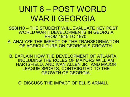 UNIT 8 – POST WORLD WAR II GEORGIA SS8H10 – THE STUDENT WILL EVALUATE KEY POST WORLD WAR II DEVELOPMENTS IN GEORGIA FROM 1945 TO 1970. A.ANALYZE THE IMPACT.