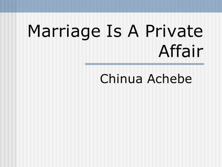 essay about marriage is a private affair Three different western marriage customs have influenced the characters in the  story marriage is a private affair by chinua achebe it is about a nnaemeke.
