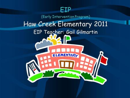 EIP (Early Intervention Program) Haw Creek Elementary 2011 EIP Teacher: Gail Gilmartin.