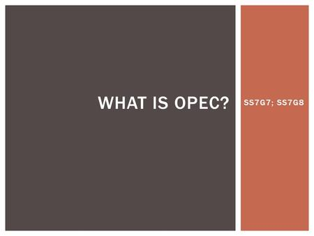 What is OPEC? SS7G7; SS7G8.