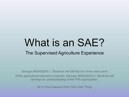 What is an SAE? All In One Lessons from One Less Thing The Supervised Agriculture Experience Georgia MSAGED8-1: Students will identify the three main parts.