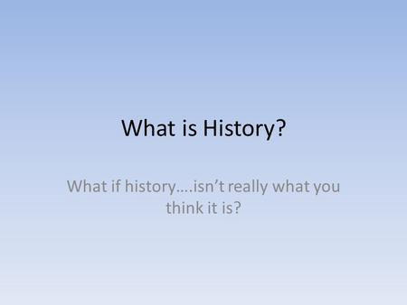 What is History? What if history….isn't really what you think it is?