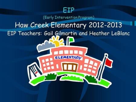 EIP (Early Intervention Program) Haw Creek Elementary 2012-2013 EIP Teachers: Gail Gilmartin and Heather LeBlanc.