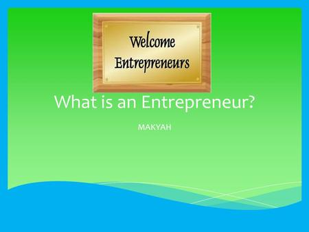 What is an Entrepreneur? MAKYAH.  A person who takes a risk at opening their own business.  The word entrepreneur can apply to anybody who is willing.
