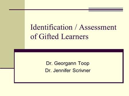 Identification / Assessment of Gifted Learners Dr. Georgann Toop Dr. Jennifer Scrivner.