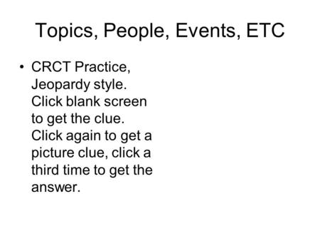 Topics, People, Events, ETC CRCT Practice, Jeopardy style. Click blank screen to get the clue. Click again to get a picture clue, click a third time to.