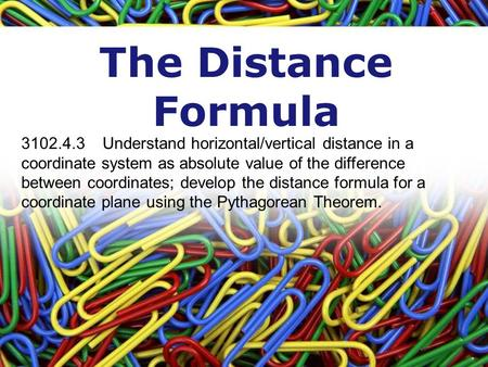 The Distance Formula 3102.4.3 Understand horizontal/vertical distance in a coordinate system as absolute value of the difference between coordinates; develop.