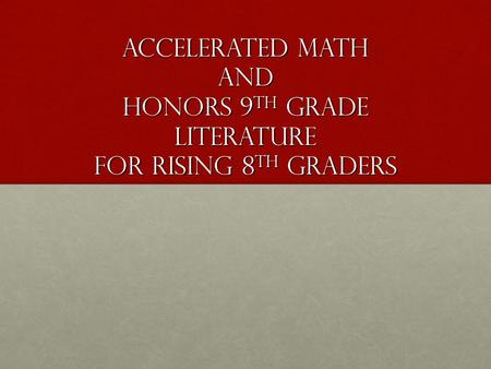 Accelerated Math and Honors 9 th grade literature for Rising 8 th graders.