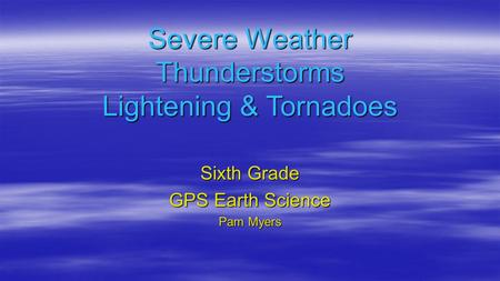 Severe Weather Thunderstorms Lightening & Tornadoes Sixth Grade GPS Earth Science Pam Myers.