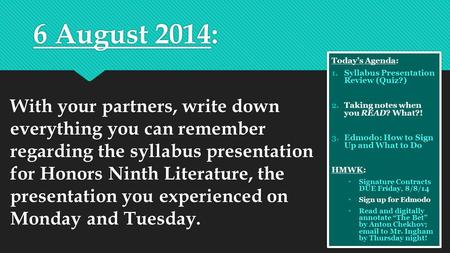 6 August 2014: With your partners, write down everything you can remember regarding the syllabus presentation for Honors Ninth Literature, the presentation.